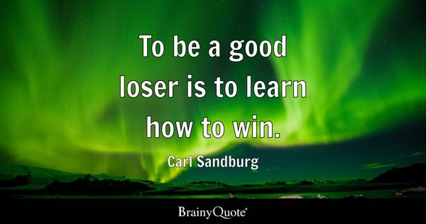 To be a good loser is to learn how to win. - Carl Sandburg
