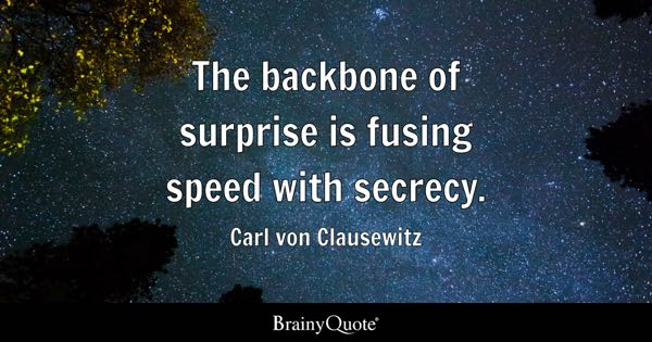 The backbone of surprise is fusing speed with secrecy. - Carl von Clausewitz