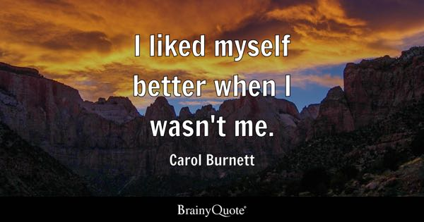 I liked myself better when I wasn't me. - Carol Burnett