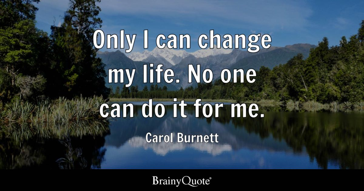 Only I can change my life. No one can do it for me. - Carol Burnett