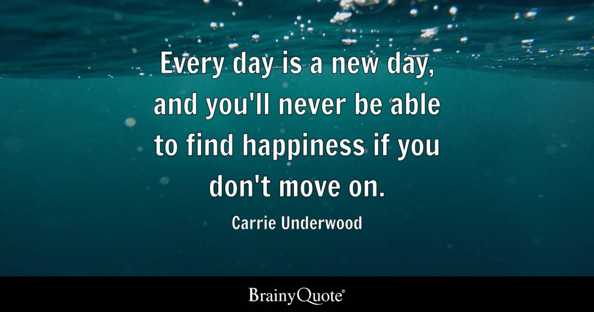 Every day is a new day, and youll never be able to find happiness if you dont move on