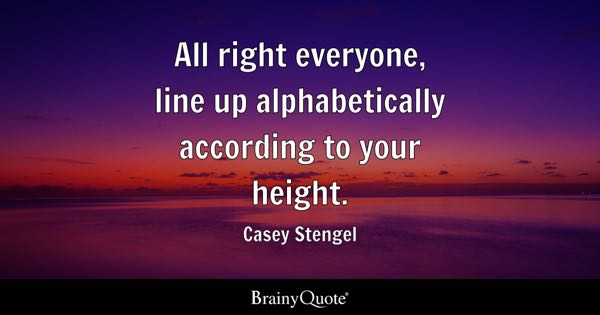 All right everyone, line up alphabetically according to your height. - Casey Stengel