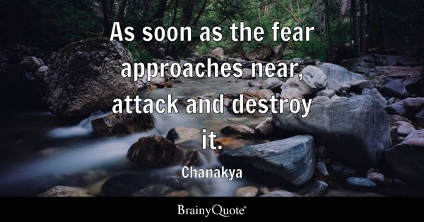 As soon as the fear approaches near, attack and destroy it. - Chanakya