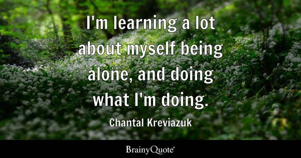 I'm learning a lot about myself being alone, and doing what I'm doing. - Chantal Kreviazuk