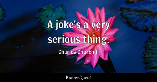 A joke's a very serious thing. - Charles Churchill
