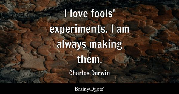 I love fools' experiments. I am always making them. - Charles Darwin