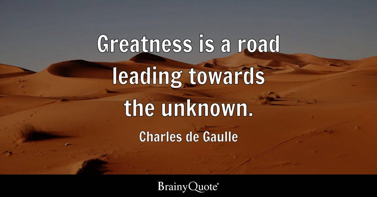 Greatness is a road leading towards the unknown. - Charles de Gaulle