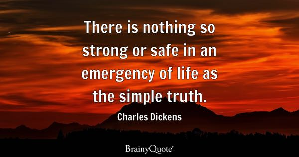 There is nothing so strong or safe in an emergency of life as the simple truth. - Charles Dickens