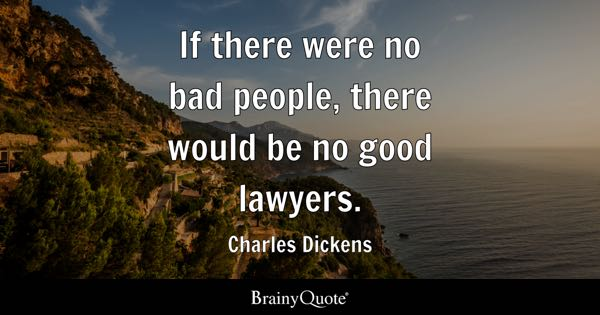 If there were no bad people, there would be no good lawyers. - Charles Dickens