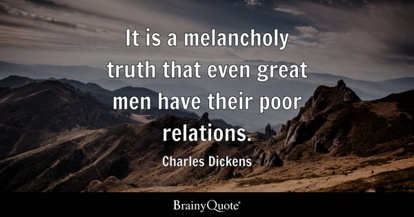 It is a melancholy truth that even great men have their poor relations. - Charles Dickens