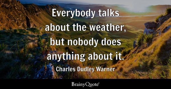 Everybody talks about the weather, but nobody does anything about it. - Charles Dudley Warner