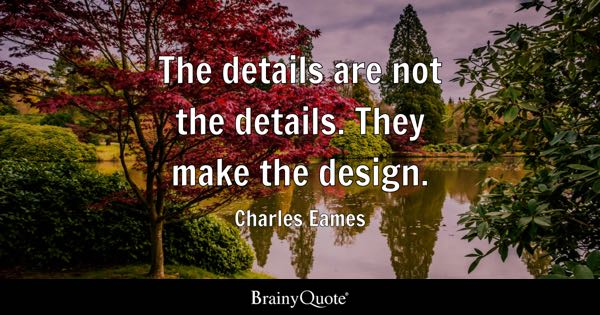 The details are not the details. They make the design. - Charles Eames