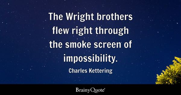 The Wright brothers flew right through the smoke screen of impossibility. - Charles Kettering