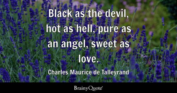 Black as the devil, hot as hell, pure as an angel, sweet as love. - Charles Maurice de Talleyrand