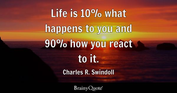 Amazing Life Is 10% What Happens To You And 90% How You React To It