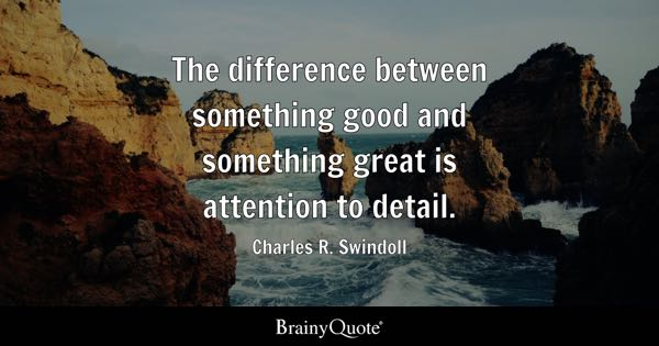 The difference between something good and something great is attention to detail. - Charles R. Swindoll