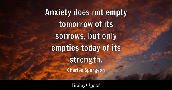 Anxiety does not empty tomorrow of its sorrows, but only empties today of its strength. - Charles Spurgeon