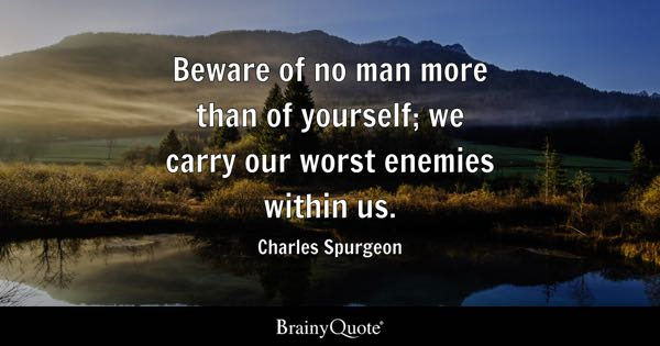 Beware of no man more than of yourself; we carry our worst enemies within us. - Charles Spurgeon