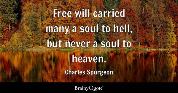 Free will carried many a soul to hell, but never a soul to heaven. - Charles Spurgeon