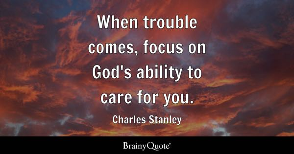 When trouble comes, focus on God's ability to care for you. - Charles Stanley