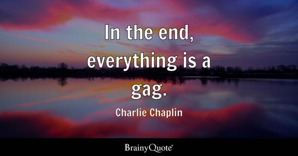 In the end, everything is a gag. - Charlie Chaplin