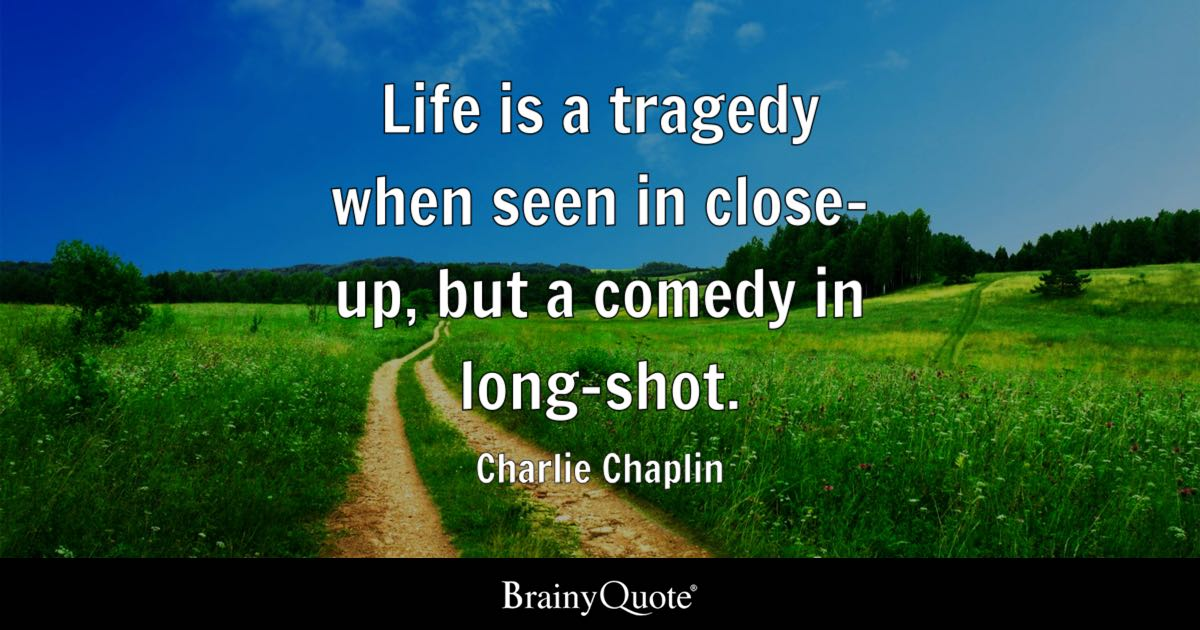 Charlie Chaplin Life Is A Tragedy When Seen In Close Up But