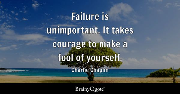Failure is unimportant. It takes courage to make a fool of yourself. - Charlie Chaplin