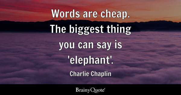 Words are cheap. The biggest thing you can say is 'elephant'. - Charlie Chaplin