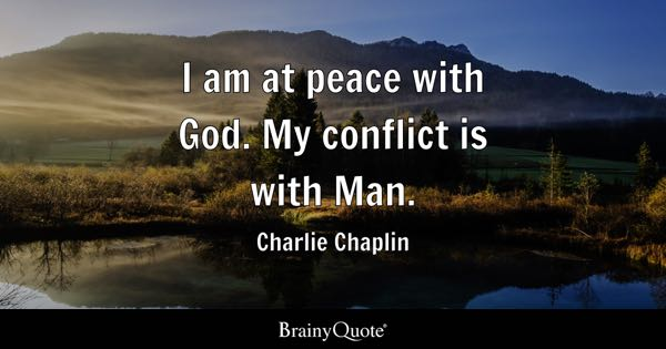 I am at peace with God. My conflict is with Man. - Charlie Chaplin