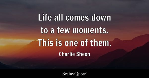 Life all comes down to a few moments. This is one of them. - Charlie Sheen