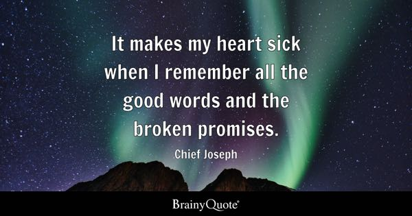 It makes my heart sick when I remember all the good words and the broken promises. - Chief Joseph