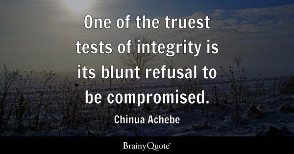 One of the truest tests of integrity is its blunt refusal to be compromised. - Chinua Achebe
