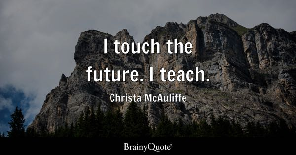 I touch the future. I teach. - Christa McAuliffe