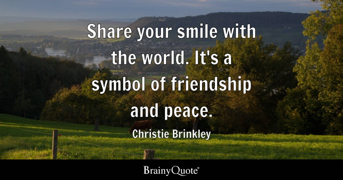 Love Quotes Share Your Smile With The World Its Symbol Of Friendship And Peace Love Quotes Smile Quotes Brainyquote