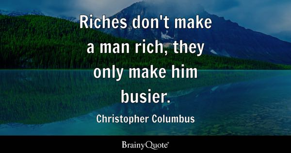 Riches don't make a man rich, they only make him busier. - Christopher Columbus