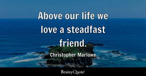Above our life we love a steadfast friend. - Christopher Marlowe