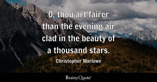 O, thou art fairer than the evening air clad in the beauty of a thousand stars. - Christopher Marlowe