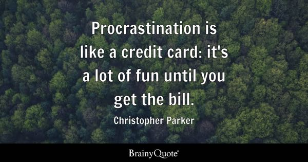 Procrastination is like a credit card: it's a lot of fun until you get the bill. - Christopher Parker
