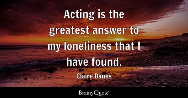 Acting is the greatest answer to my loneliness that I have found. - Claire Danes