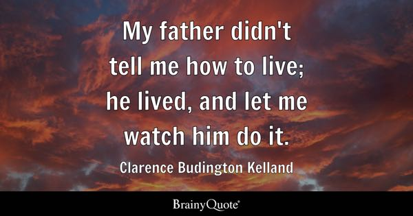 My father didn't tell me how to live; he lived, and let me watch him do it. - Clarence Budington Kelland
