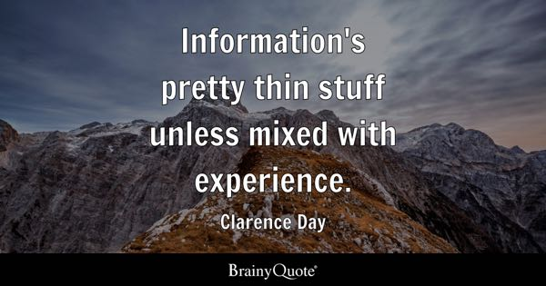 Information's pretty thin stuff unless mixed with experience. - Clarence Day