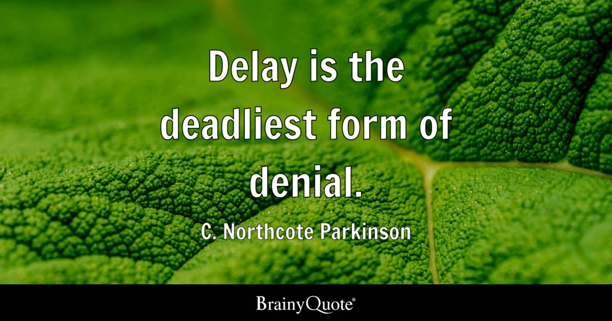 Delay is the deadliest form of denial. - C. Northcote Parkinson ...