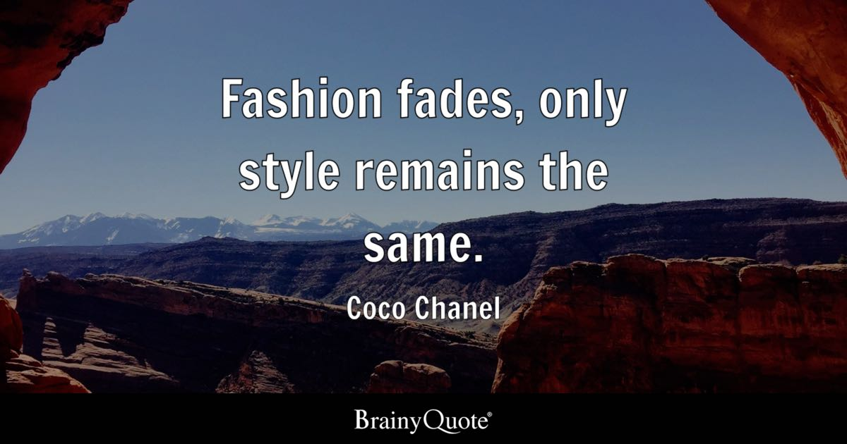 Fashion fades, only style remains the same. - Coco Chanel ...