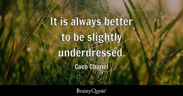 It is always better to be slightly underdressed. - Coco Chanel