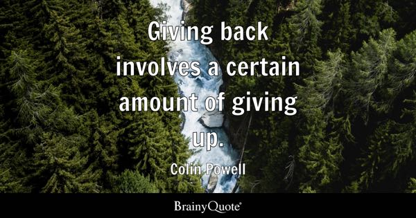 Giving back involves a certain amount of giving up. - Colin Powell