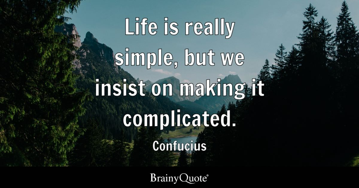 Life Is Really Simple, But We Insist On Making