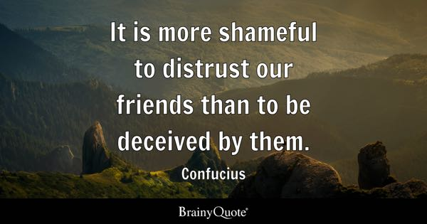 It is more shameful to distrust our friends than to be deceived by them. - Confucius