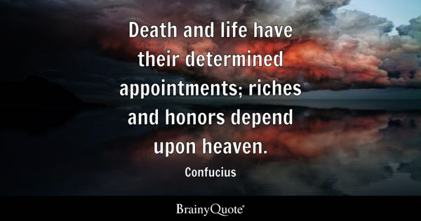 Death and life have their determined appointments; riches and honors depend upon heaven. - Confucius