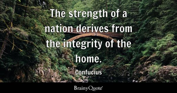 The strength of a nation derives from the integrity of the home. - Confucius
