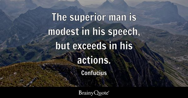 The superior man is modest in his speech, but exceeds in his actions. - Confucius